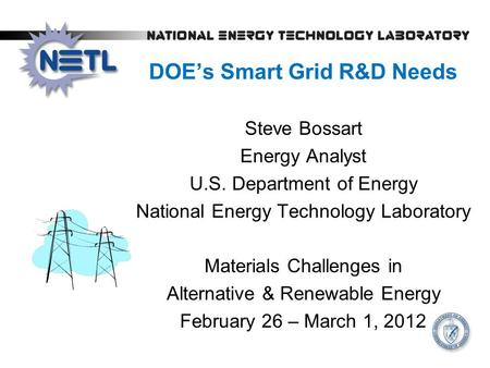 DOE's Smart Grid R&D Needs Steve Bossart Energy Analyst U.S. Department of Energy National Energy Technology Laboratory Materials Challenges in Alternative.