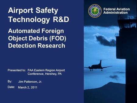 Presented to: By: Date: Federal Aviation Administration Airport Safety Technology R&D Automated Foreign Object Debris (FOD) Detection Research FAA Eastern.