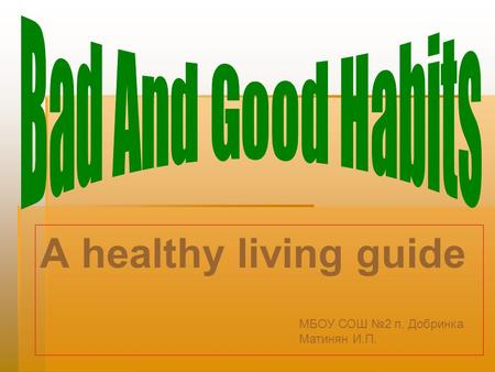 A healthy living guide Bad And Good Habits МБОУ СОШ №2 п. Добринка