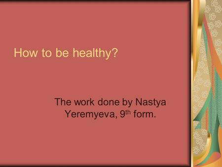 How to be healthy? The work done by Nastya Yeremyeva, 9 th form.