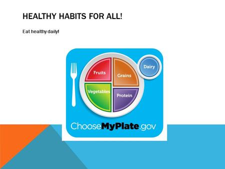 HEALTHY HABITS FOR ALL! Eat healthy daily!. WAYS TO MAINTAIN HEALTHY EATING HABITS: Make a schedule Design a food chart from Choosemyplate.gov Buy the.