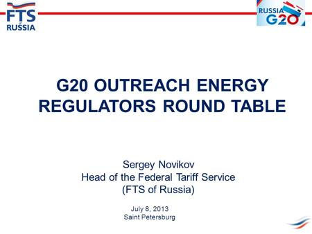 Sergey Novikov Head of the Federal Tariff Service (FTS of Russia) G20 OUTREACH ENERGY REGULATORS ROUND TABLE July 8, 2013 Saint Petersburg.