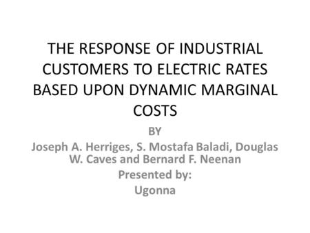 THE RESPONSE OF INDUSTRIAL CUSTOMERS TO ELECTRIC RATES BASED UPON DYNAMIC MARGINAL COSTS BY Joseph A. Herriges, S. Mostafa Baladi, Douglas W. Caves and.