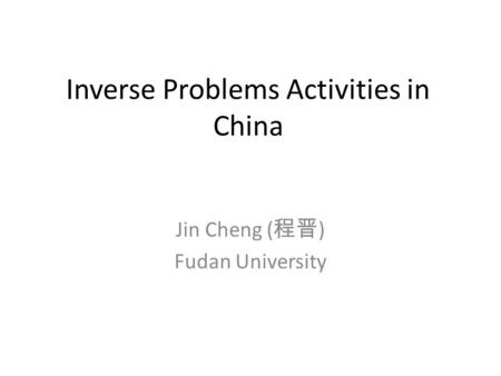 Inverse Problems Activities in China Jin Cheng ( 程晋 ) Fudan University.