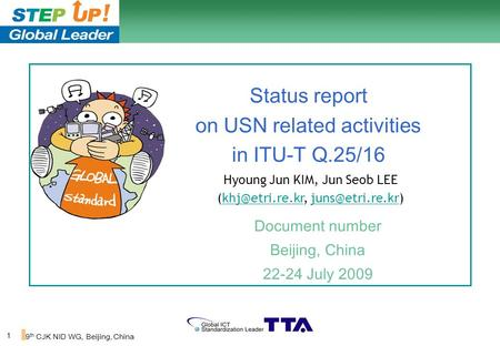 1 9 th CJK NID WG, Beijing, China Status report on USN related activities in ITU-T Q.25/16 Document number Beijing, China 22-24 July 2009 Hyoung Jun KIM,