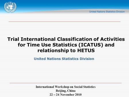 International Workshop on Social Statistics Beijing, China 22 – 24 November 2010 Trial International Classification of Activities for Time Use Statistics.