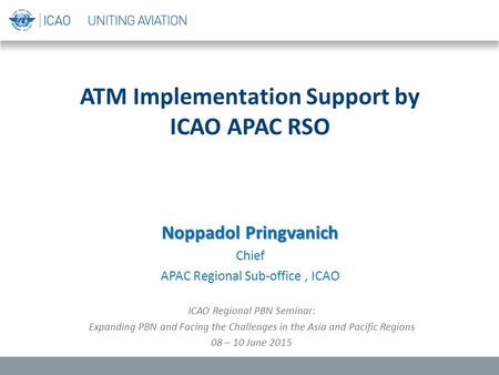 ATM Implementation Support by ICAO APAC RSO Noppadol Pringvanich Chief APAC Regional Sub-office, ICAO ICAO Regional PBN Seminar: Expanding PBN and Facing.