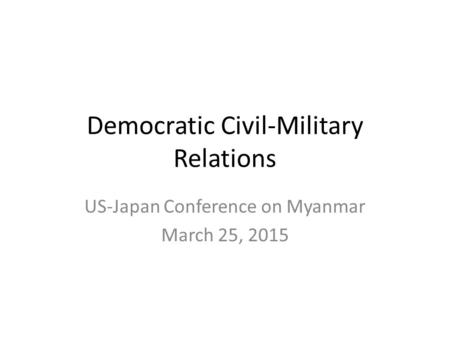 Democratic Civil-Military Relations US-Japan Conference on Myanmar March 25, 2015.