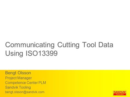 Communicating Cutting Tool Data Using ISO13399 Bengt Olsson Project Manager Competence Center PLM Sandvik Tooling