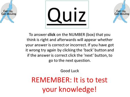 Quiz REMEMBER: It is to test your knowledge! To answer click on the NUMBER (box) that you think is right and afterwards will appear whether your answer.