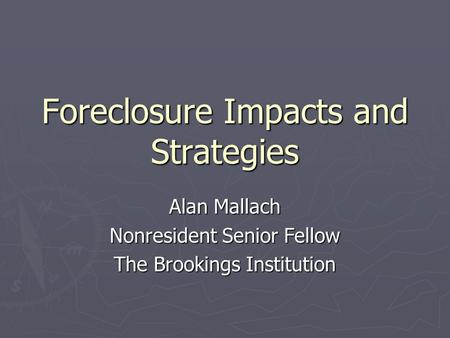 Foreclosure Impacts and Strategies Alan Mallach Nonresident Senior Fellow The Brookings Institution.