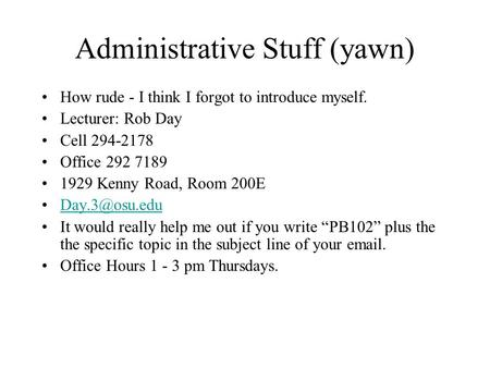 Administrative Stuff (yawn) How rude - I think I forgot to introduce myself. Lecturer: Rob Day Cell 294-2178 Office 292 7189 1929 Kenny Road, Room 200E.