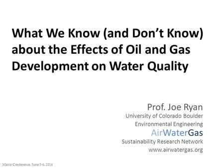 What We Know (and Don't Know) about the Effects of Oil and Gas Development on Water Quality Martz Conference, June 5-6, 2014 Prof. Joe Ryan University.