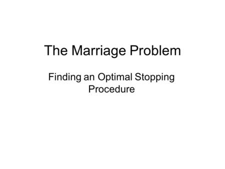 The Marriage Problem Finding an Optimal Stopping Procedure.