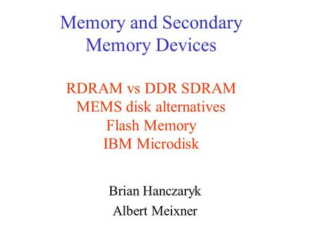 Memory and Secondary Memory Devices RDRAM vs DDR SDRAM MEMS disk alternatives Flash Memory IBM Microdisk Brian Hanczaryk Albert Meixner.