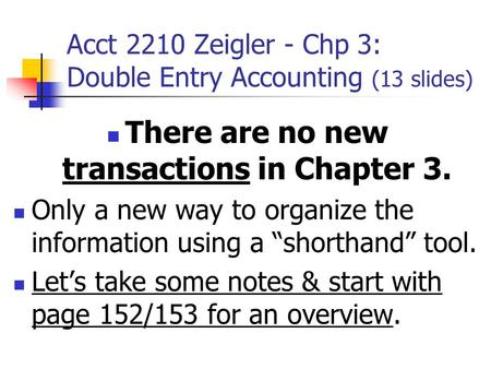 Acct 2210 Zeigler - Chp 3: Double Entry Accounting (13 slides) There are no new transactions in Chapter 3. Only a new way to organize the information using.
