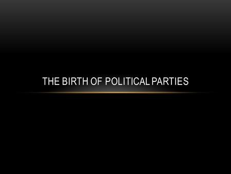 THE BIRTH OF POLITICAL PARTIES. POLITICAL PARTIES EMERGE The Framers of the Constitution did not expect political parties to develop in the United States.