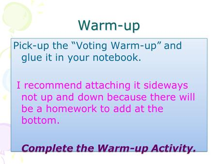 "Warm-up Pick-up the ""Voting Warm-up"" and glue it in your notebook. I recommend attaching it sideways not up and down because there will be a homework."