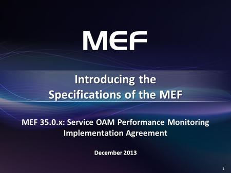 1 MEF 35.0.x: Service OAM Performance Monitoring Implementation Agreement December 2013 Introducing the Specifications of the MEF.