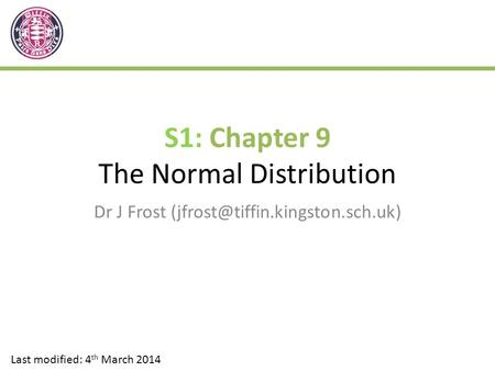 S1: Chapter 9 The Normal Distribution Dr J Frost Last modified: 4 th March 2014.