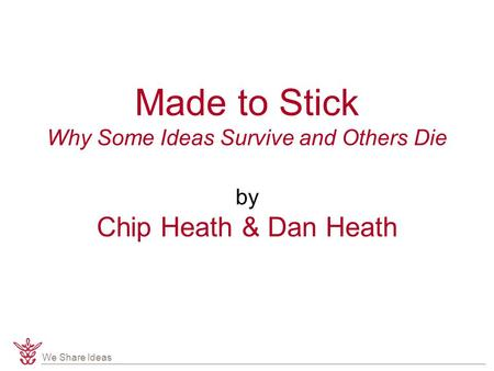 We Share Ideas Made to Stick Why Some Ideas Survive and Others Die by Chip Heath & Dan Heath.