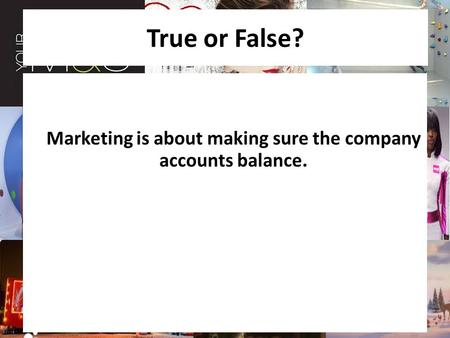 True or False? Marketing is about making sure the company accounts balance.
