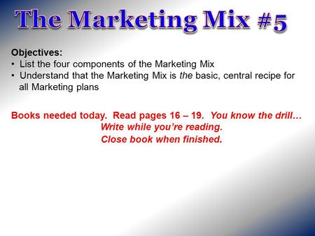 Objectives: List the four components of the Marketing Mix Understand that the Marketing Mix is the basic, central recipe for all Marketing plans Books.