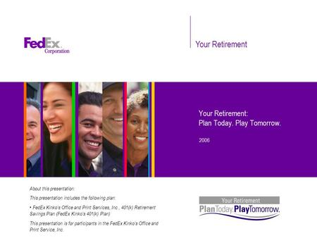 Your Retirement Your Retirement: Plan Today. Play Tomorrow. 2006 About this presentation: This presentation includes the following plan: FedEx Kinko's.