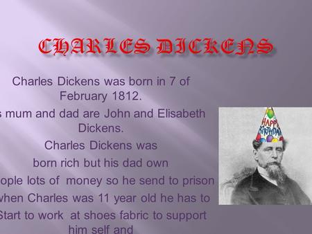Charles Dickens was born in 7 of February 1812. s mum and dad are John and Elisabeth Dickens. Charles Dickens was born rich but his dad own people lots.
