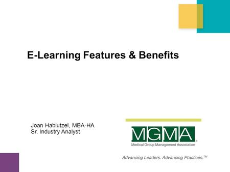 Copyright 2013. Medical Group Management Association® (MGMA®). All rights reserved. E-Learning Features & Benefits Joan Hablutzel, MBA-HA Sr. Industry.