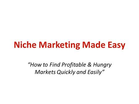"Niche Marketing Made Easy ""How to Find Profitable & Hungry Markets Quickly and Easily"""