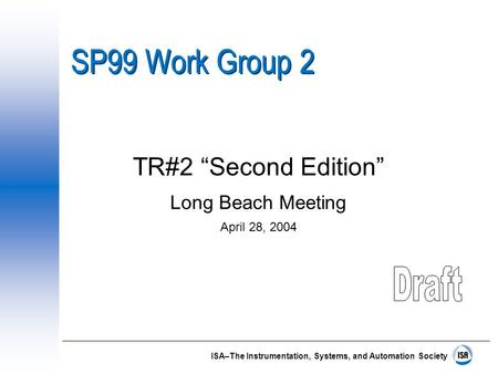 "ISA–The Instrumentation, Systems, and Automation Society SP99 Work Group 2 TR#2 ""Second Edition"" Long Beach Meeting April 28, 2004."