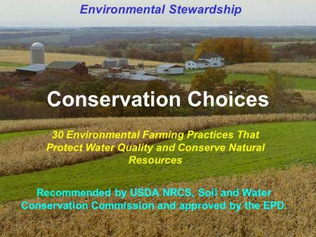 <strong>Conservation</strong> Choices 30 Environmental Farming Practices That Protect Water Quality <strong>and</strong> <strong>Conserve</strong> Natural Resources Recommended by USDA NRCS, <strong>Soil</strong> <strong>and</strong> Water.