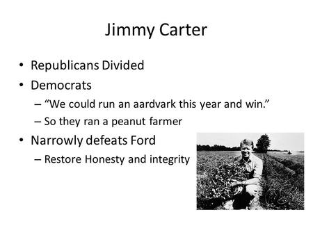 "Jimmy Carter Republicans Divided Democrats – ""We could run an aardvark this year and win."" – So they ran a peanut farmer Narrowly defeats Ford – Restore."