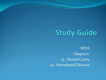 MDA Chapters: 13: Dental Caries 14: Periodontal Disease.