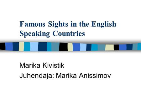 Famous Sights in the English Speaking Countries Marika Kivistik Juhendaja: Marika Anissimov.