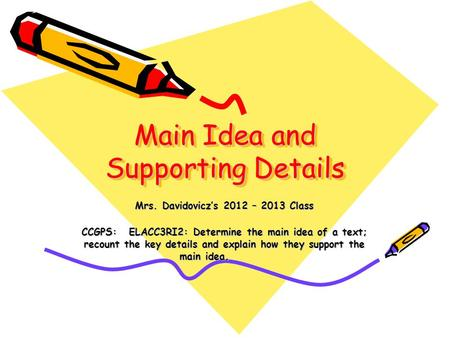 Main Idea and Supporting Details Mrs. Davidovicz's 2012 – 2013 Class CCGPS: ELACC3RI2: Determine the main idea of a text; recount the key details and explain.