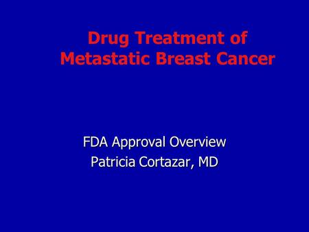Drug Treatment of Metastatic Breast Cancer FDA Approval Overview Patricia Cortazar, MD.