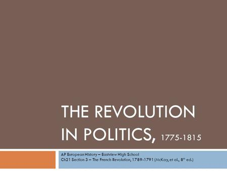 THE REVOLUTION IN POLITICS, 1775-1815 AP European History – Eastview High School Ch21 Section 3 – The French Revolution, 1789-1791 (McKay, et al., 8 th.