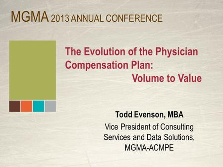 The Evolution of the Physician Compensation Plan: Volume to Value Todd Evenson, MBA Vice President of Consulting Services and Data Solutions, MGMA-ACMPE.