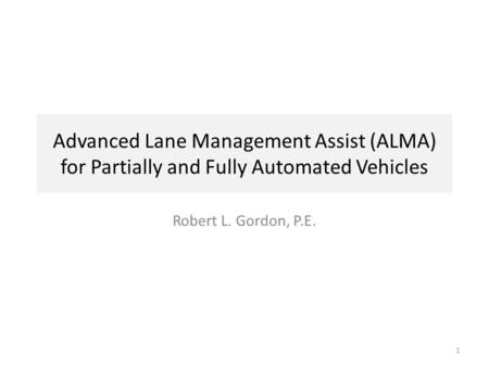 Advanced Lane Management Assist (ALMA) for Partially and Fully Automated Vehicles Robert L. Gordon, P.E. 1.