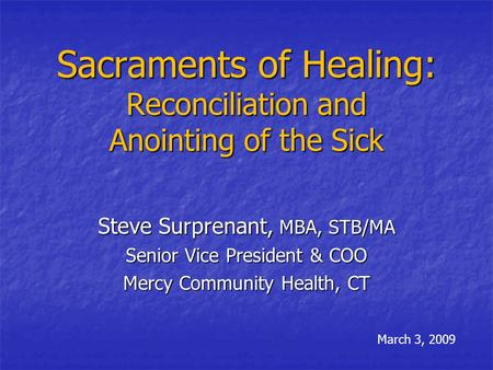Sacraments of Healing: Reconciliation and Anointing of the Sick Steve Surprenant, MBA, STB/MA Senior Vice President & COO Mercy Community Health, CT March.