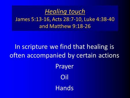 Healing touch James 5:13-16, Acts 28:7-10, Luke 4:38-40 and Matthew 9:18-26 In scripture we find that healing is often accompanied by certain actions Prayer.