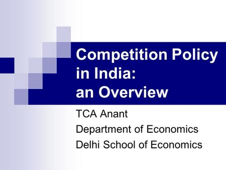 Competition Policy in India: an Overview TCA Anant Department of Economics Delhi School of Economics.