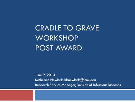 CRADLE TO GRAVE WORKSHOP POST AWARD June 9, 2014 Katherine Newkirk, Research Service Manager, Division of Infectious Diseases.