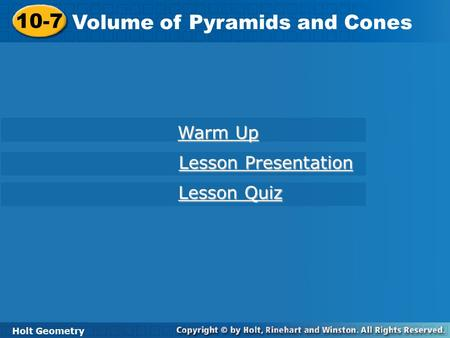 Holt Geometry 10-7 Volume of Pyramids and Cones 10-7 Volume of Pyramids and Cones Holt Geometry Warm Up Warm Up Lesson Presentation Lesson Presentation.