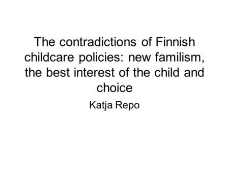 The contradictions of Finnish childcare policies: new familism, the best interest of the child and choice Katja Repo.