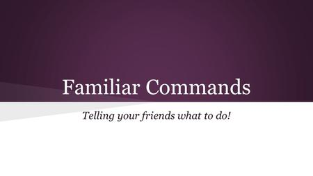 Familiar Commands Telling your friends what to do!