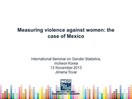 Measuring violence against women: the case of Mexico International Seminar on Gender Statistics, Incheon Korea 13 November 2013 Jimena Tovar.