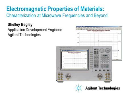 Shelley Begley Application Development Engineer Agilent Technologies Electromagnetic Properties of Materials: Characterization at Microwave Frequencies.